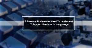 5 Reasons Businesses Need To Implement IT Support Services In Hauppauge